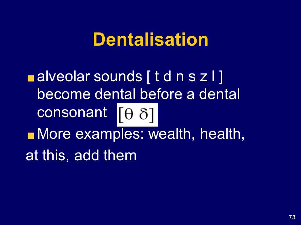 Dentalisation alveolar sounds [ t d n s z l ] become dental before a dental consonant. More examples: wealth, health,